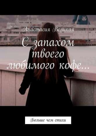 Анастасия Великая, Сзапахом твоего любимого кофе… Больше чем стихи