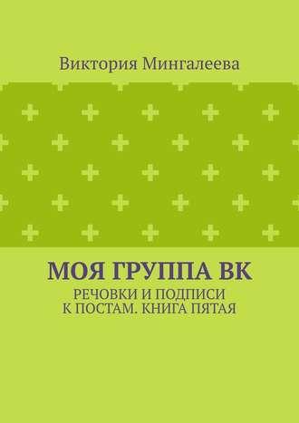 Виктория Мингалеева, Моя группаВК. Речовки иподписи кпостам. Книга пятая