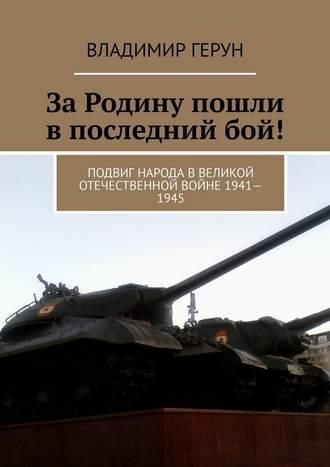 Владимир Герун, ЗаРодину пошли впоследнийбой! Подвиг народа вВеликой Отечественной войне 1941—1945