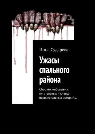 Инна Сударева, Ужасы спального района. Сборник небольших пугательных ислегка воспитательных историй…