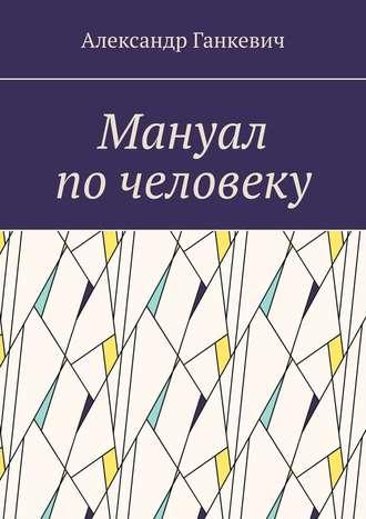 Александр Ганкевич, Мануал почеловеку