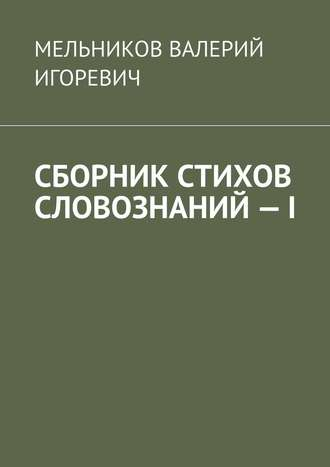 ВАЛЕРИЙ МЕЛЬНИКОВ, СБОРНИК СТИХОВ СЛОВОЗНАНИЙ–I