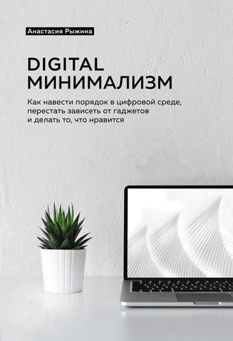 Анастасия Рыжина, Digital минимализм. Как навести порядок в цифровой среде, перестать зависеть от гаджетов и делать то, что нравится