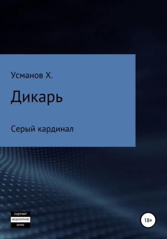 Хайдарали Усманов, Дикарь. Часть 11. Серый кардинал
