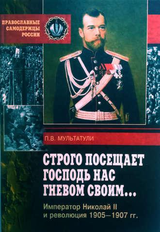 Петр Мультатули, Строго посещает Господь нас гневом своим… Император Николай II и революция 1905-1907 гг