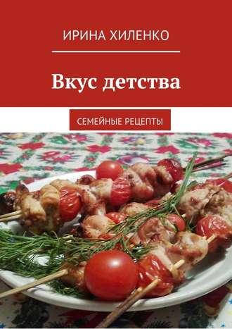 Ирина Хиленко, Вкус детства. Семейные рецепты