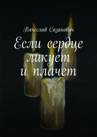 Вячеслав Сазанович, Если сердце ликует иплачет