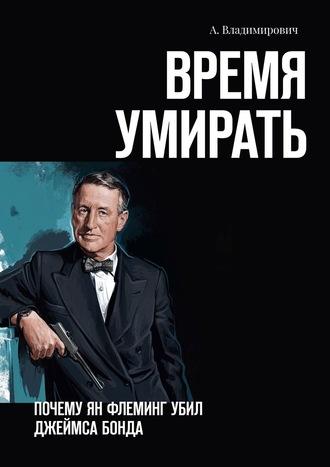 А. Владимирович, Время умирать. Почему Ян Флеминг убил Джеймса Бонда