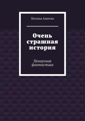 Наталья Аннеева, Очень страшная история. Ненаучная фантастика