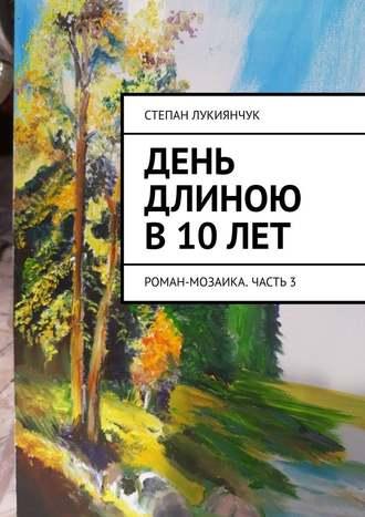 Степан Лукиянчук, День длиною в10лет. Роман-мозаика. Часть3