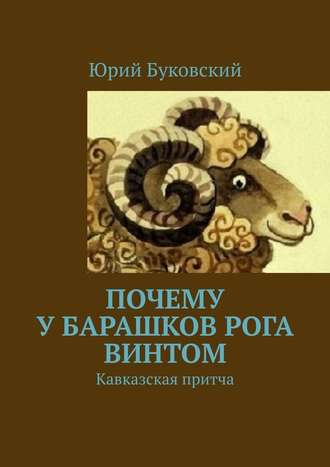 Юрий Буковский, Почему убарашков рога винтом. Кавказская притча
