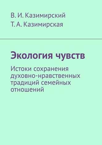 Владимир Казимирский, Тамара Казимирская, Экология чувств. Истоки сохранения духовно-нравственных традиций семейных отношений