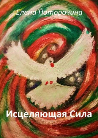 Елена Поторочина, Исцеляющая Сила. Исцеление духа, души и тела