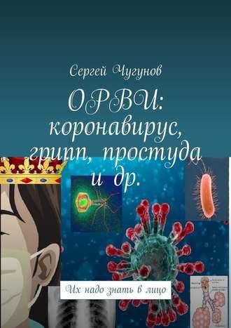 Сергей Чугунов, ОРВИ: коронавирус, грипп, простуда идр. Их надо знать влицо