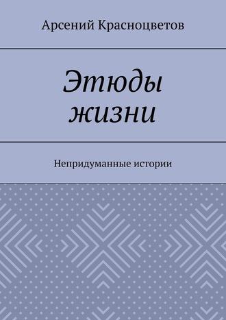 Арсений Красноцветов, Этюды жизни. Непридуманные истории