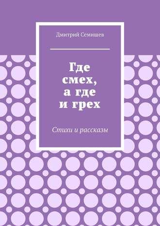 Дмитрий Семишев, Где смех, агде игрех. Стихи ирассказы