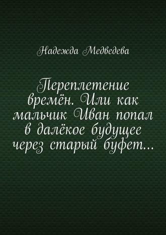 Надежда Медведева, Переплетение времён. Или как мальчик Иван попал вдалёкое будущее через старый буфет…