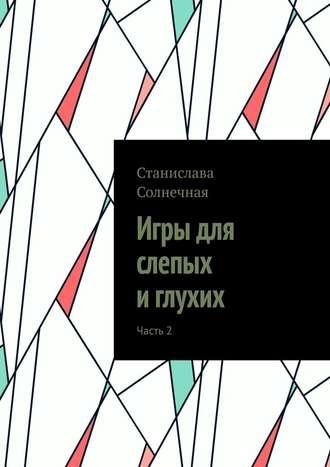 Станислава Солнечная, Игры для слепых иглухих. Часть2