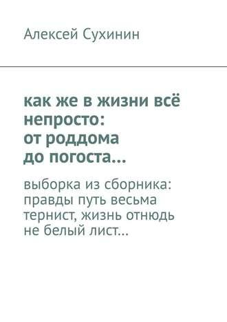 Алексей Сухинин, какже вжизни всё непросто: отроддома допогоста… выборка изсборника: правды путь весьма тернист, жизнь отнюдь небелый лист…