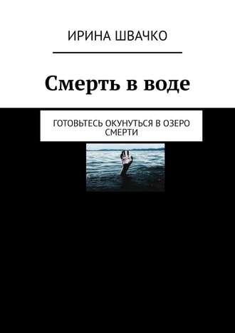 Ирина Швачко, Смерть вводе. Готовьтесь окунуться возеро смерти
