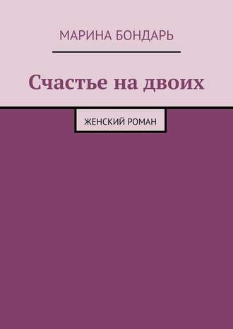 Марина Бондарь, Счастье надвоих. Женский роман