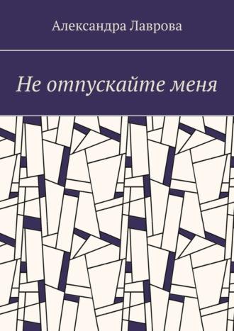 Александра Лаврова, Не отпускайте меня