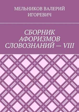 ВАЛЕРИЙ МЕЛЬНИКОВ, СБОРНИК АФОРИЗМОВ СЛОВОЗНАНИЙ–VIII