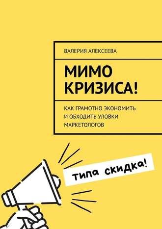 Валерия Алексеева, Мимо кризиса! Как грамотно экономить иобходить уловки маркетологов