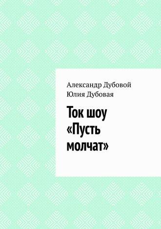 Юлия Дубовая, Александр Дубовой, Ток шоу «Пусть молчат»