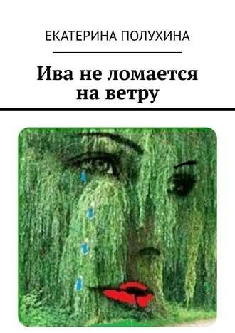 Екатерина Полухина, Ива неломается наветру