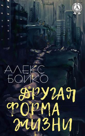 Алекс Бойко, Другая форма жизни