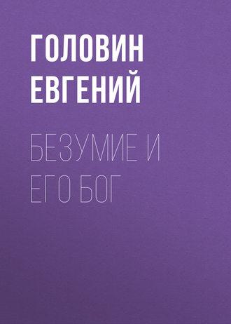 Головин Евгений, Безумие и его Бог