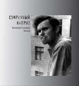Евгений Головин, Сумрачный каприз. Песни