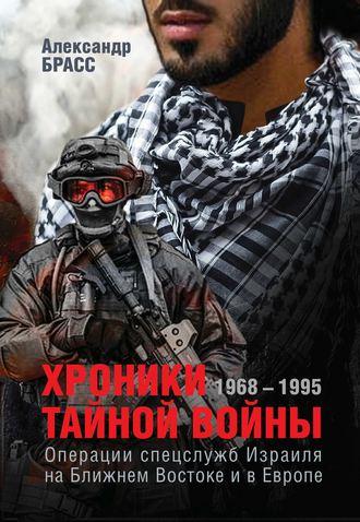 Александр Брасс, Хроники тайной войны. 1968–1995. Операции спецслужб Израиля на Ближнем Востоке и в Европе