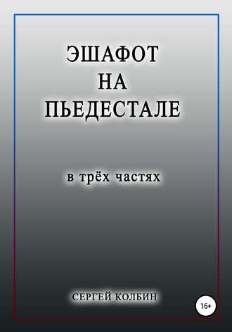 Сергей Колбин, Эшафот на пьедестале. В трёх частях