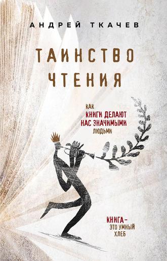 Андрей Ткачев, Таинство чтения. Как книги делают нас значимыми людьми