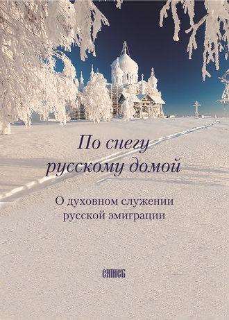 Ирина Ольшанская+, По снегу русскому домой. О духовном служении русской эмиграции