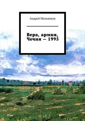Андрей Мельников, Вера, армия, Чечня–1995. Личное свидетельство верующего солдата овойне вЧечне 1995г.