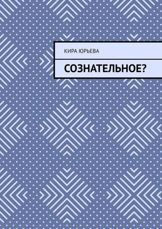 Кира Юрьева, Сознательное?