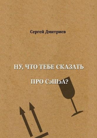 Сергей Дмитриев, Ну, что тебе сказать про СэШэА?