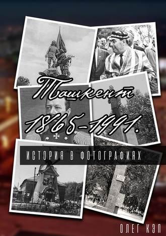 Олег Кэп, Ташкент 1865—1991. История вфотографиях
