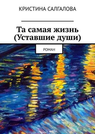 Кристина Салгалова, Та самая жизнь (Уставшие души). Роман