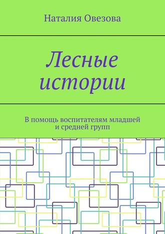 Наталия Овезова, Лесные истории. Впомощь воспитателям младшей исредней групп