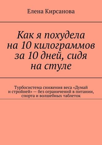 Елена Кирсанова, Как я похудела на10килограммов за10дней, сидя настуле. Турбосистема снижения веса «Думай истройней»– без спорта иволшебных таблеток