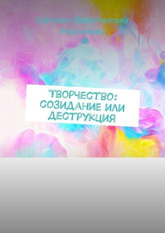 Светлана Максимова, Творчество: созидание или деструкция
