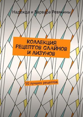 Варвара Ревякина, Надежда Ревякина, Коллекция рецептов слаймов илизунов. 50 лучших рецептов
