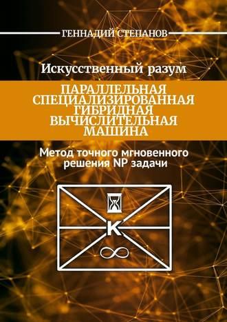 Геннадий Степанов, Искусственный разум. Параллельная специализированная гибридная машина. Метод точного мгновенного решения NP задачи