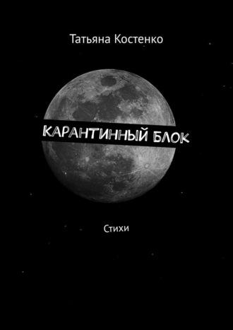 Татьяна Костенко, КарантинныйБлок. Стихи