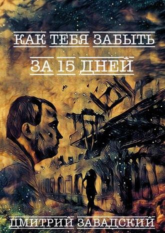 Дмитрий Завадский, Как тебя забыть за15дней