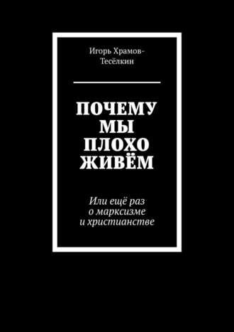 Игорь Храмов-Тесёлкин, ПОЧЕМУ МЫ ПЛОХО ЖИВЁМ. Или ещё раз омарксизме ихристианстве